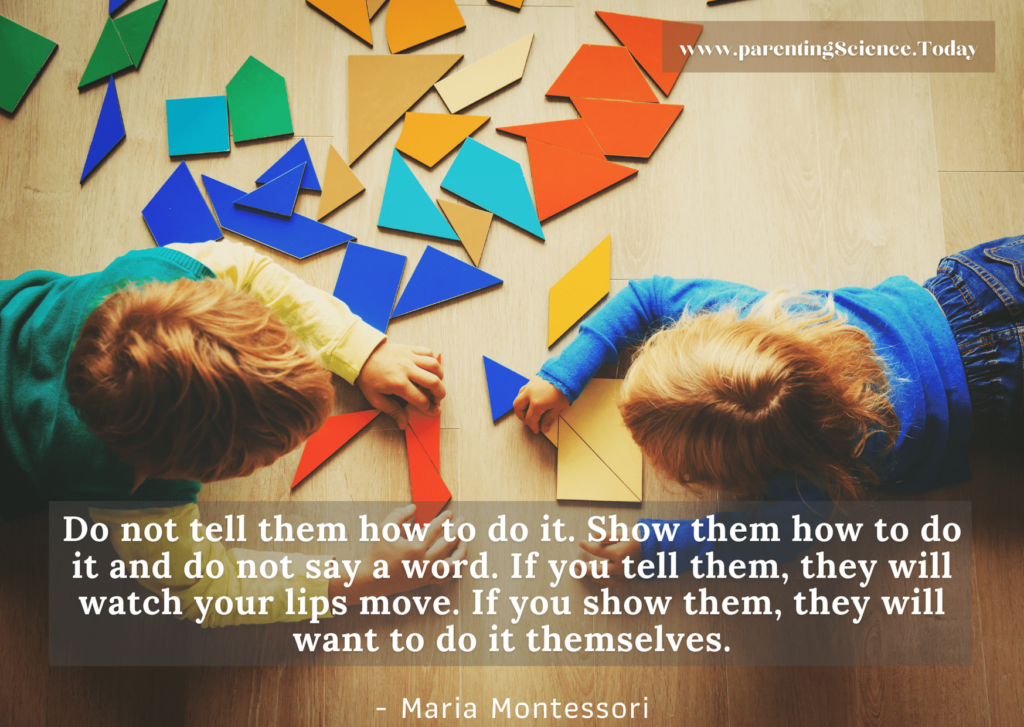 Do not tell them how to do it. Show them how to do it and do not say a word. If you tell them, they will watch your lips move. If you show them, they will want to do it themselves.