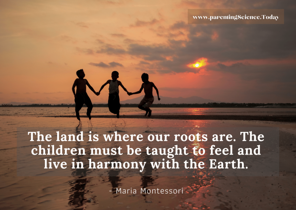 The land is where our roots are. The children must be taught to feel and live in harmony with the Earth.